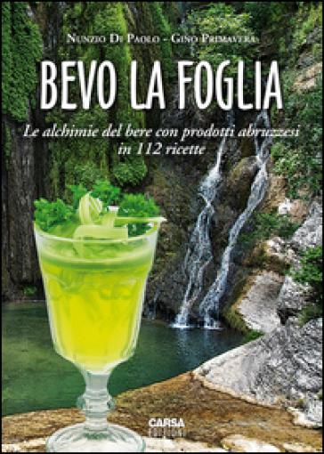 Bevo la foglia. Le alchimie del bere con prodotti abruzzesi in 112 ricette - Gino Primavera |