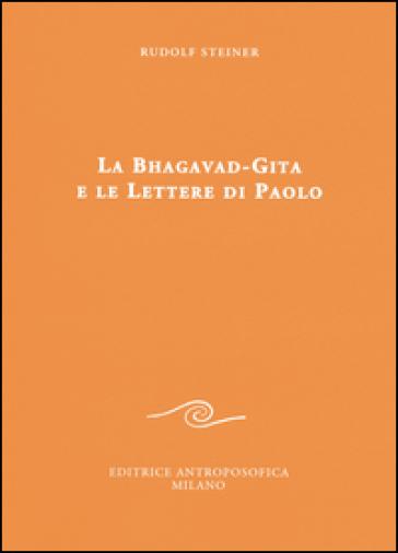La Bhagavad-Gita e le lettere di Paolo - Rudolph Steiner |