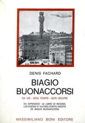 Biagio Buonaccorsi. Sa vie, son temps, son oeuvre - Denis Fachard |