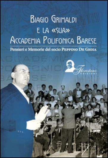 Biagio Grimaldi e la sua accademia polifonica barese. Pensieri e memorie del socio Peppino De Gioia - Giuseppe De Gioia |