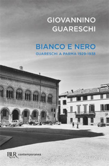 Bianco e nero. Giovannino Guareschi a Parma 1929-1938 - Giovannino Guareschi |