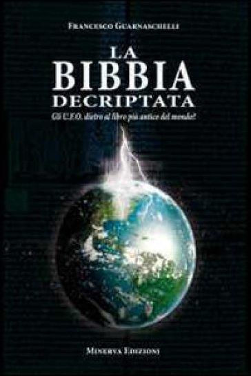 La Bibbia decriptata. Gli U.F.O. dietro al libro più antico del mondo? - Francesco Guarnaschelli |