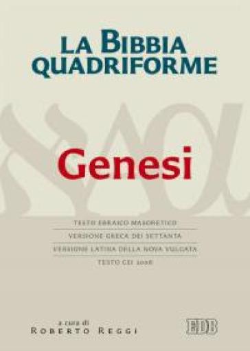 La Bibbia quadriforme. Genesi. Testo ebraico masoretico, versione greca dei Settanta, versione latina della Nova Vulgata, testo CEI 2008 - R. Reggi |