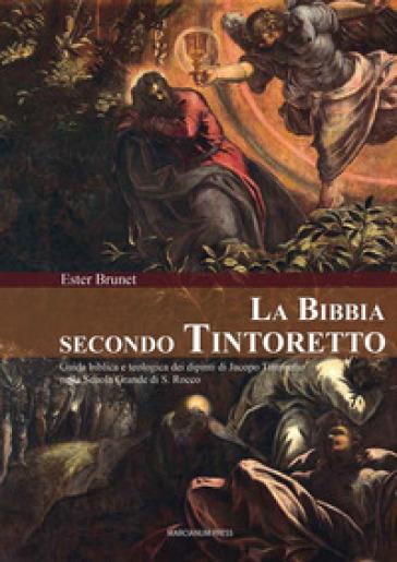 La Bibbia secondo Tintoretto. Guida alla lettura biblica e teologica dei dipinti di Jacopo Tintoretto nella Scuola Grande di San Rocco a Venezia - Ester Brunet |