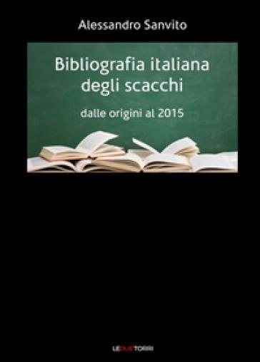 Bibliografia italiana degli scacchi. Dalle origini al 2015 - Alessandro Sanvito |