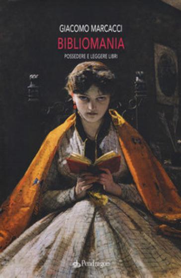 Bibliomania. Possedere e leggere libri - Giacomo Marcacci |