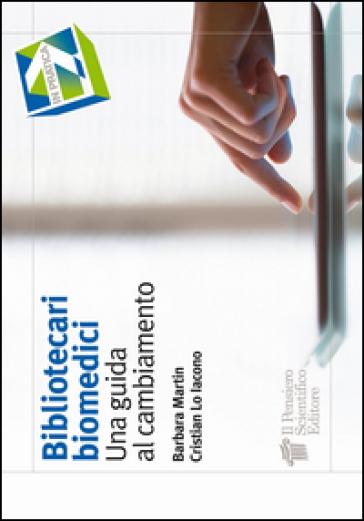 Bibliotecari biomedici. Una guida al cambiamento - Barbara Martin   Rochesterscifianimecon.com