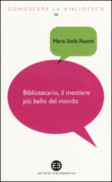 Bibliotecario, il mestiere più bello del mondo - Maria Stella Rasetti  