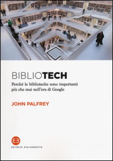 Bibliotech. Perché le biblioteche sono importanti nell'era di Google - John Palfrey |