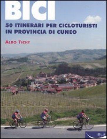 Bici. 50 itinerari per cicloturisti in provincia di Cuneo - Aldo Tichy |