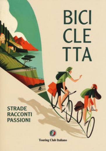 Bicicletta. Strade, racconti, passione. Ediz. illustrata