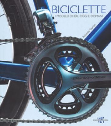 Biciclette. I modelli di ieri, oggi e domani. Ediz. illustrata - Roberto Gurian  