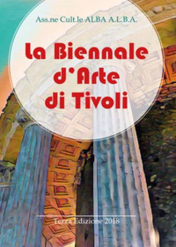 La Biennale d'arte di Tivoli. Terza edizione 2018. Ediz. illustrata - Ass.ne cult.le ALBA A.L.B.A. | Jonathanterrington.com