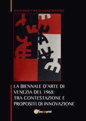 La Biennale d'arte di Venezia del 1968: tra contestazione e propositi di innovazione - Antonietta Casagrande
