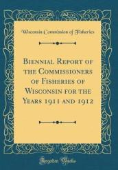 Biennial Report of the Commissioners of Fisheries of Wisconsin for the Years 1911 and 1912 (Classic Reprint)