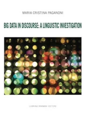 Big Data in Discourse: A Linguistic Investigation - Maria Cristina Paganoni |