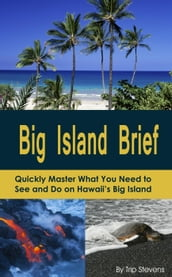 Big Island Brief : Quickly Master What You Need to See and Do on Hawaii s Big Island