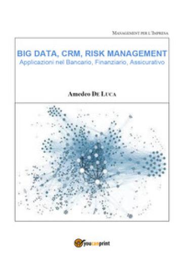 Big data, CRM, risk management. Applicazioni nel bancario, finanziario, assicurativo - Amedeo De Luca  
