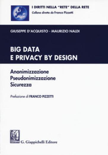 Big data e privacy by design. Anonimizzazione, pseudonimizzazione, sicurezza. Con Contenuto digitale per download e accesso on line - Giuseppe D'Acquisto |