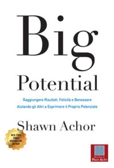 Big potential. Raggiungere risultati, felicità e benessere aiutando gli altri a esprimere il proprio potenziale. Ediz. italiana e inglese - Shawn Achor |