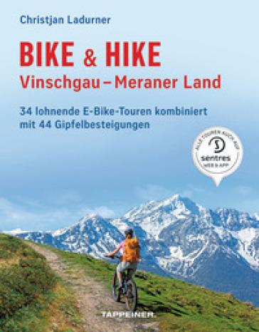 Bike & hike. Vinschgau, Meraner Land. 34 lohnende E-Bike Touren kombiniert mit 44 Gipfelbesteigungen - Christjan Ladurner | Rochesterscifianimecon.com