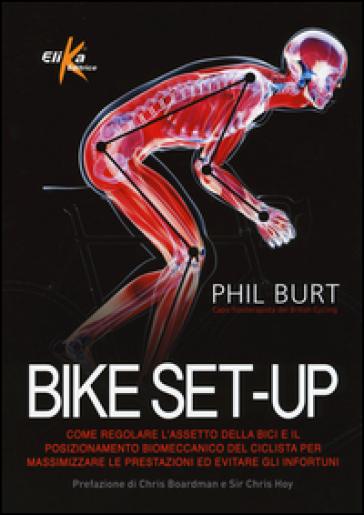 Bike set-up. Come regolare l'assetto della bici e il posizionamento biomeccanico del ciclista per massimizzare le prestazioni ed evitare gli infortuni - Phil Burt   Jonathanterrington.com