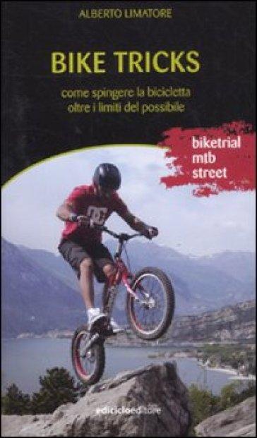 Bike tricks. Come spingere la bicicletta oltre i limiti del possibile - Alberto Limatore | Rochesterscifianimecon.com