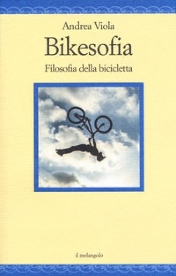 Bikesofia. Filosofia della bicicletta - Andrea Viola | Rochesterscifianimecon.com