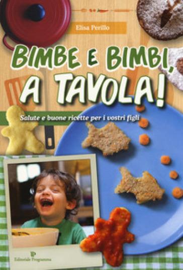 Bimbe e bimbi, a tavola! Salute e buone ricette per i vostri figli - Elisa Perillo | Jonathanterrington.com