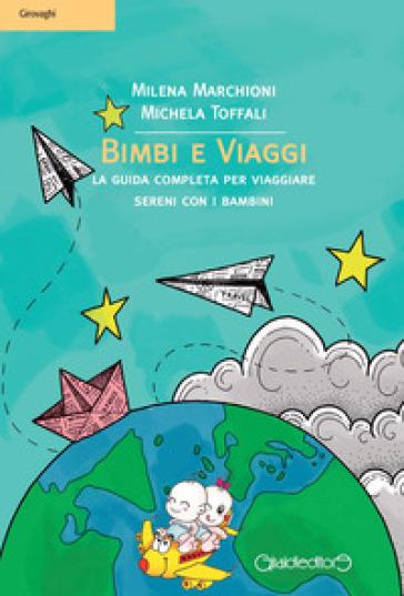 Bimbi e viaggi. La guida completa per viaggiare sereni con i bambini - Milena Marchioni |