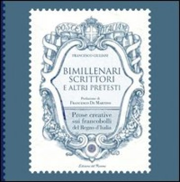 Bimillenari scrittori e altri pretesti. Prose creative sui francobolli del regno d'Italia - Francesco Giuliani | Rochesterscifianimecon.com