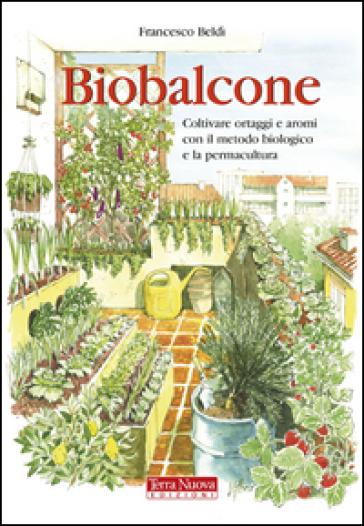 Biobalcone. Coltivare ortaggi e aromi con il metodo biologico e la permacultura - Francesco Beldì | Rochesterscifianimecon.com