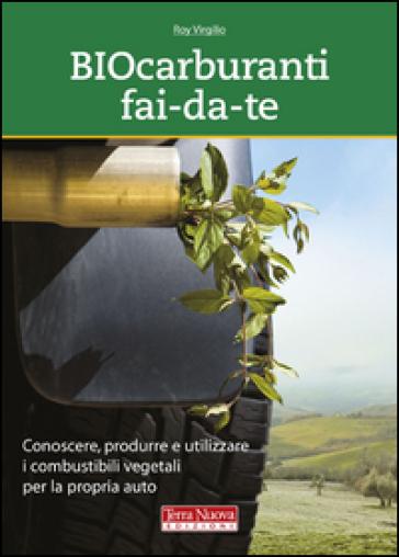 Biocarburanti fai-da-te. Conoscere, produrre e utilizzare i combustibili vegetali per la propria auto - Roy Virgilio | Thecosgala.com