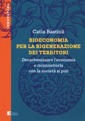 Bioeconomia per la rigenerazione dei territori. Decarbonizzare l'economia e riconneterla con la società si può