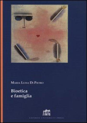 Bioetica e famiglia - Maria Luisa Di Pietro |