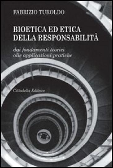 Bioetica ed etica della responsabilità. Dai fondamenti teorici alle applicazioni pratiche - Fabrizio Turoldo |