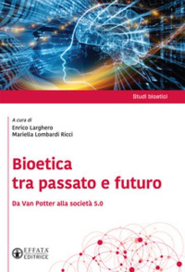 Bioetica tra passato e futuro. Da Van Potter alla società 5.0 - E. Larghero |