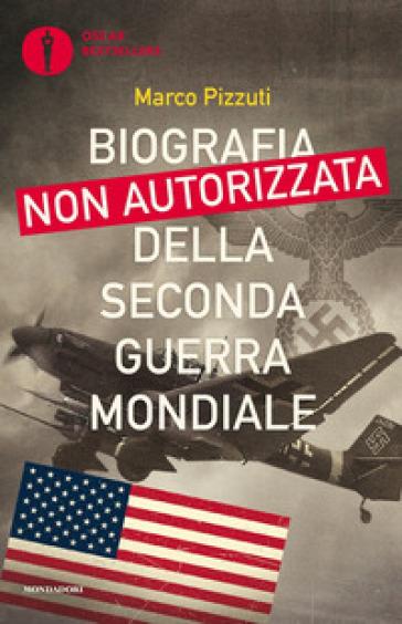 Biografia non autorizzata della seconda guerra mondiale - Marco Pizzuti pdf epub
