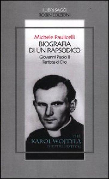 Biografia di un rapsodico. Giovanni Paolo II l'artista di Dio - Michele Paulicelli |