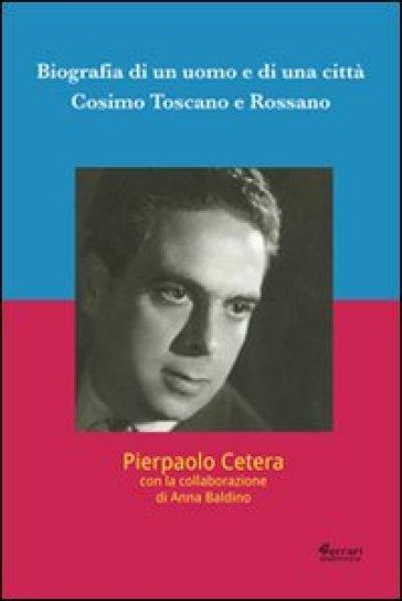 Biografia di un uomo e di una città. Cosimo Toscano e Rossano - Pierpaolo Cetera |