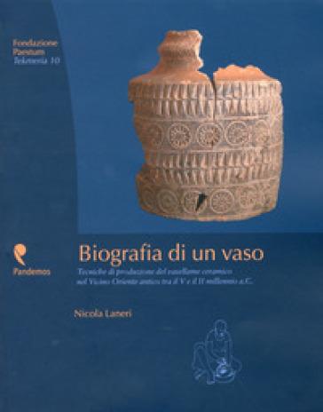Biografia di un vaso. Tecniche di produzione del vasellame ceramico del Vicino Oriente tra V e II millennio a. C. - Nicola Laneri  