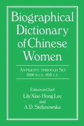 Biographical Dictionary of Chinese Women: Antiquity Through Sui, 1600 B.C.E. - 618 C.E