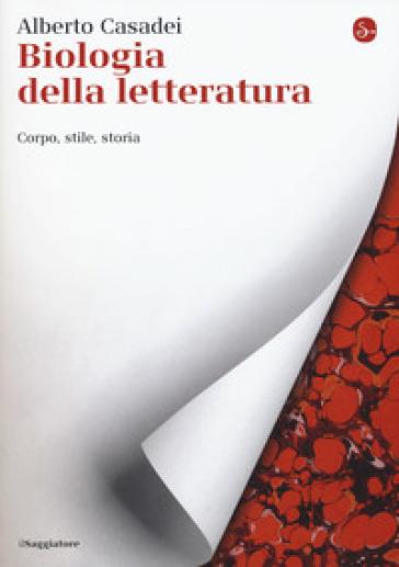 Biologia della letteratura. Corpo, stile, storia - Alberto Casadei  