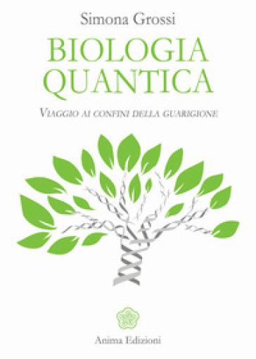 Biologia quantica. Viaggio ai confini della guarigione - Simona Grossi |