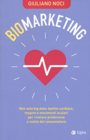 Biomarketing. Non solo big data: battito cardiaco, respiro e movimenti oculari per rivelare preferenze e scelte del consumatore - Giuliano Noci |