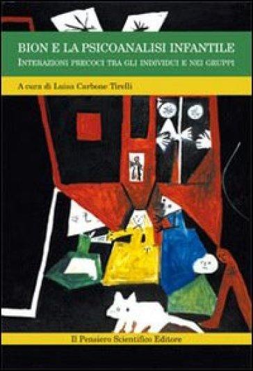 Bion e la psicoanalisi infantile. Interazioni precoci tra gli individui e nei gruppi - Luisa Carbone Tirelli  