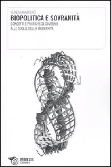 Biopolitica e sovranità. Concetti e pratiche di governo alle soglie della modernità - Serena Marcenò  