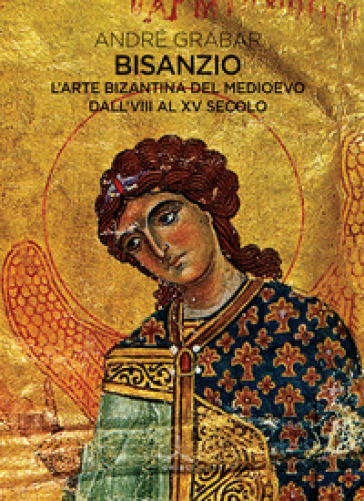 Bisanzio. L'arte bizantina del medioevo dall'VIII al XV secolo - André Grabar | Thecosgala.com