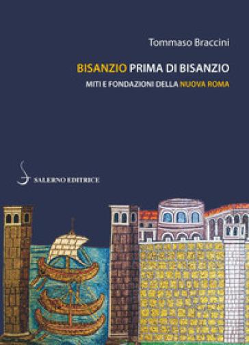 Bisanzio prima di Bisanzio. Miti e fondazioni della nuova Roma - Tommaso Braccini |