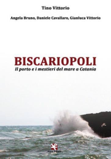 Biscariopoli. Il porto e i mestieri del mare a Catania - Tino Vittorio |
